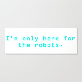 """Blue """"I'm only here for the robots."""" T-Shirt Canvas Print"""