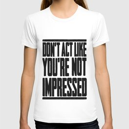DON'T ACT LIKE YOU'RE NOT IMPRESSED T-shirt