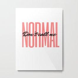 Don't Call Me Normal  Metal Print