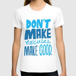 Don't Make Excuses. Make Good. T-shirt