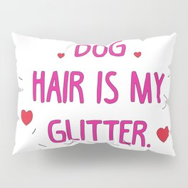 Dog hair is my glitter Pillow Sham