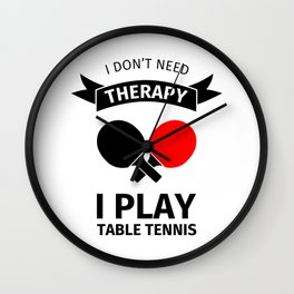 I don't need therapy, I just need to play table tennis Wall Clock