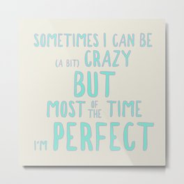 Sometimes I can be (a bit) crazy but most of the time I'm perfect Metal Print