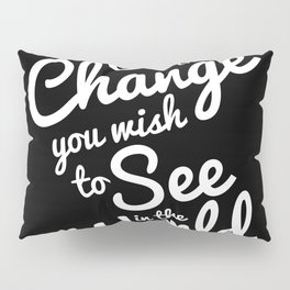 Be The Change You Wish To See Pillow Sham