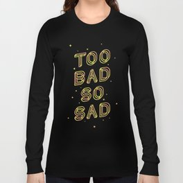 Too Bad So Sad Long Sleeve T-shirt