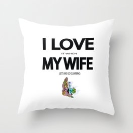 I Love it when my wife lets me go climbing Throw Pillow