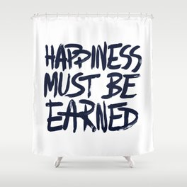 Happiness must be earned Shower Curtain