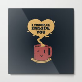 I Wanna Be Inside You Metal Print