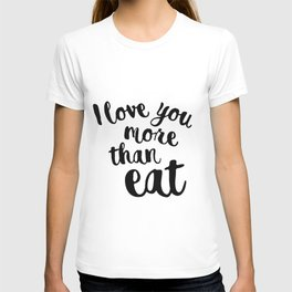 I love you more than eat T-shirt