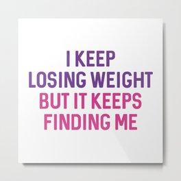 I Keep Losing Weight Metal Print
