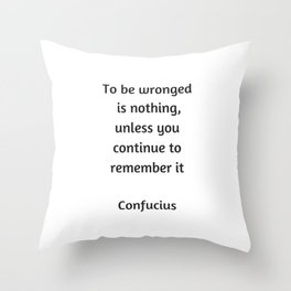 Confucius Inspiration Quote - To be wronged is nothing unless you continue to remember it Throw Pillow