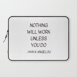 MAYA ANGELOU QUOTE - NOTHING WILL WORK UNLESS YOU DO Laptop Sleeve
