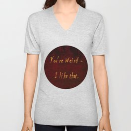 You're Weird - I like that. Unisex V-Neck