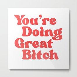 You're Doing Great Bitch  Metal Print