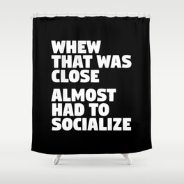 Whew That Was Close Almost Had To Socialize (Black & White) Shower Curtain