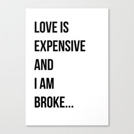 Love is expensive and I am broke... Canvas Print