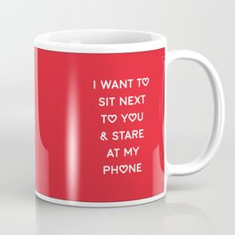 I WANT TO SIT NEXT TO YOU & STARE AT MY PHONE Coffee Mug