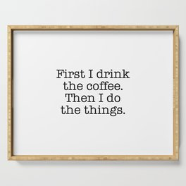 First I drink the coffee. Then I do the things Serving Tray