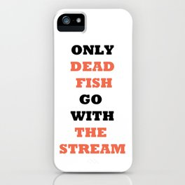 Only dead fish go with the stream iPhone Case