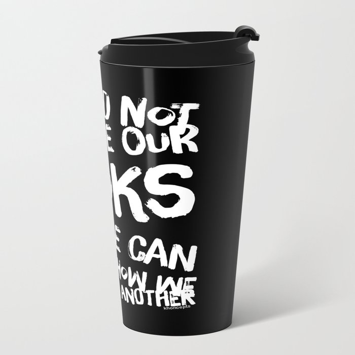 We Can Choose how we treat one another Metal Travel Mug