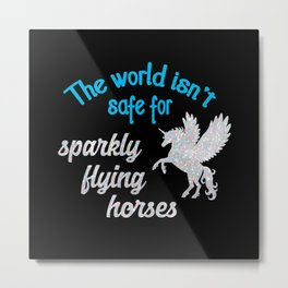 The world isn't safe for sparkly flying horses Metal Print