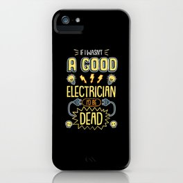 Funny Electrician  I Wasn't A Good Electrician I'd Be Dead tee. iPhone Case