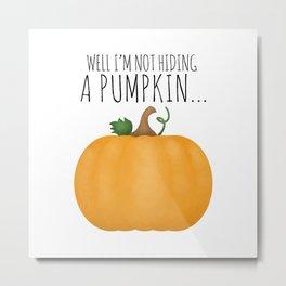 Well I'm Not Hiding A Pumpkin... Metal Print