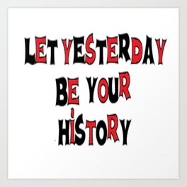 Let Yesterday Be Your History Art Print