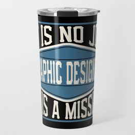 Graphic Designer  - It Is No Job, It Is A Mission Travel Mug