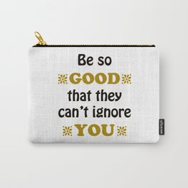 Be so Good That they Can't Ignore You Carry-All Pouch