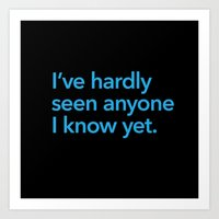 I've hardly seen anyone I know yet Art Print