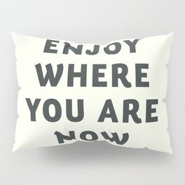Just enjoy where you are now, wanderlust quote, positive vibes, inspiration, motivational, be happy Pillow Sham
