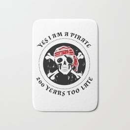 Yes I Am A Pirate 200 Years Too Late Bath Mat