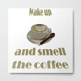 Wake Up And Smell The Coffee Metal Print