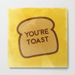 You're Toast Metal Print