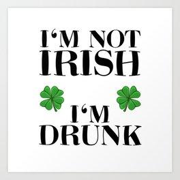 St Patrick's Day I'm Not Irish I'm Drunk Art Print