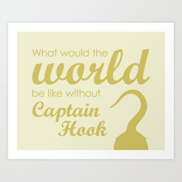 What would the world be like without Captain Hook? Art Print