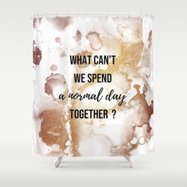Why can't we spend a normal day together? - Movie quote collection Shower Curtain