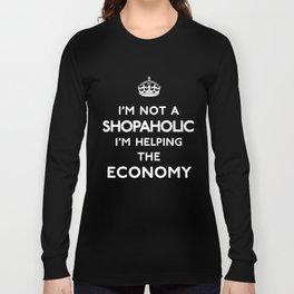 I'm not a Shopaholic, I'm helping the Economy. Long Sleeve T-shirt
