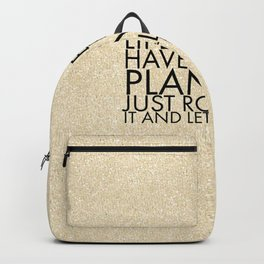 Life doesn't have to be so planned. Just roll with it and let it happen. Backpack