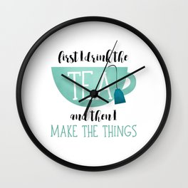 First I Drink The Tea And Then I Make The Things Wall Clock