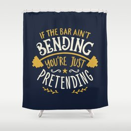 If The Bar Ain't Bending You're Just Pretending Shower Curtain