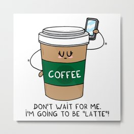 I'm going to be LATTE Metal Print