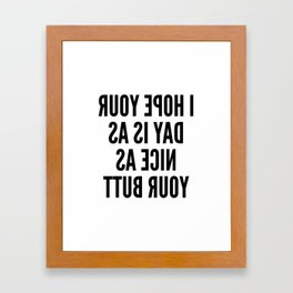 I HOPE YOUR DAY IS AS NICE AS YOUR BUTT (Mirror Text) Framed Art Print