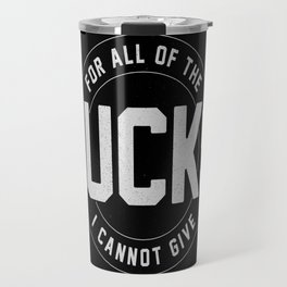 For all of the fucks I cannot give Travel Mug