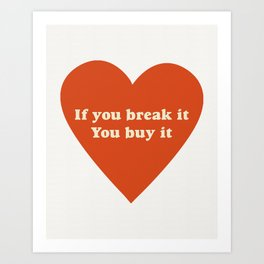If you break it, you buy it Art Print