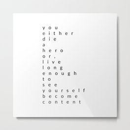 you either die a hero, or live long enough to see yourself become content Metal Print