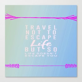 Travel Not To Escape Life But So Life Doesn't Escape You Canvas Print