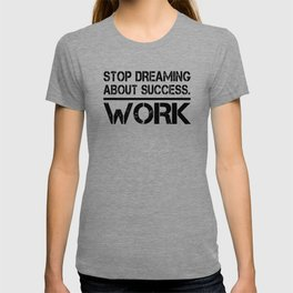 Stop Dreaming About Success - Work Hustle Motivation Fitness Workout Bodybuilding T-shirt