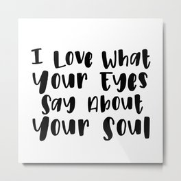 I Love What Your Eyes Say About Your Soul Metal Print